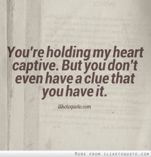 You're holding my heart captive. But you don't even have a clue that ...