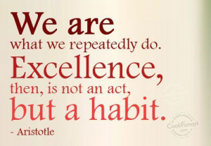 We are what we repeatedly do. Excellence, then, is not an act, but a ...