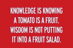 Knowledge is knowing a tomato is a fruit. Wisdom is not putting it ...
