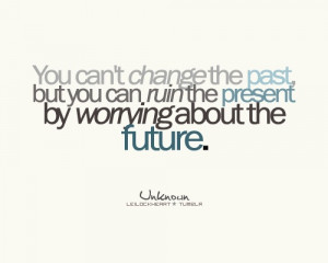 You can't change the past, but you can ruin the present by worrying ...