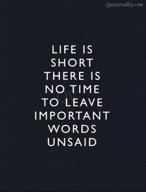... Is Short There Is No Time To Leave Important Words Unsaid - Life Quote