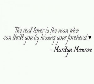 ... The Man, Who Can Thrill You By Kissing Your Forehead~ Marilyn Monroe