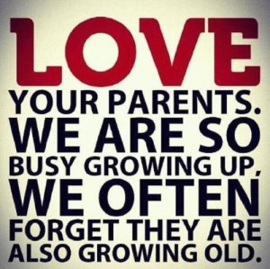 ... Growing Old: Quote About Love Your Parents We Are So Busy Growing Up