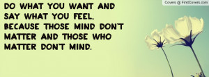 do what you want and say what you feel , Pictures , because those mind ...
