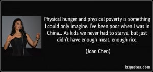 Physical hunger and physical poverty is something I could only imagine ...