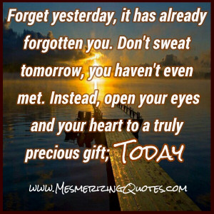 Yesterday is history, tomorrow is a mystery, so that only leaves today ...
