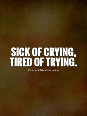 Crying Quotes Tired Of Trying Quotes Sick And Tired Quotes