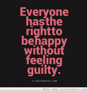 Everyone has the right to be happy without feeling guilty.