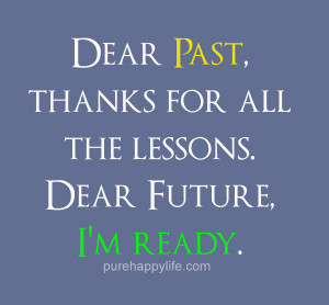... Quote: Dear Past, thanks for all the lessons. Dear Future, I'm ready