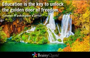 Education is the key to unlock the golden door of freedom.