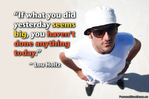 "... yesterday seems big, you haven't done anything today."" ~ Lou Holtz"
