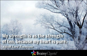 My strength is as the strength of ten, because my heart is pure.