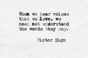 ... that we love, we need not understand the words they say. ~Victor Hugo