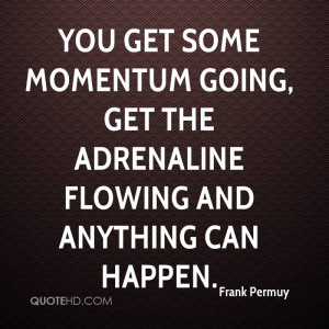 You get some momentum going, get the adrenaline flowing and anything ...