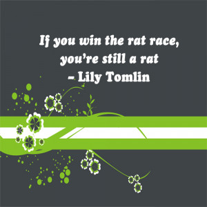 If you win the rat race, you're still a rat.