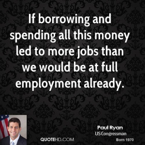 paul-ryan-paul-ryan-if-borrowing-and-spending-all-this-money-led-to ...