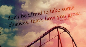 afraid to take some chances thats how you grow Quotes about Life Quote ...