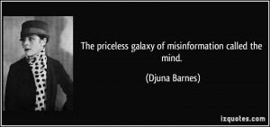 The priceless galaxy of misinformation called the mind. - Djuna Barnes