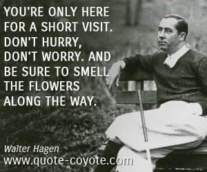 Inspirational quotes - You're only here for a short visit. Don't hurry ...