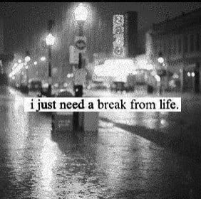 just need a break from life