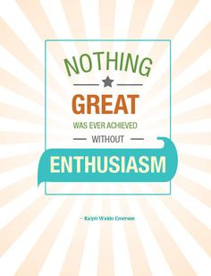 Be enthusiastic about improving the quality and quantity of your life ...
