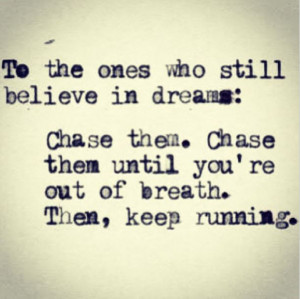 To the ones who still believe in dreams: chase them.