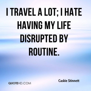 travel a lot; I hate having my life disrupted by routine.