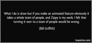 but if you make an animated feature obviously it takes a whole team ...