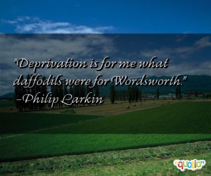 Deprivation is for me what daffodils were for Wordsworth .