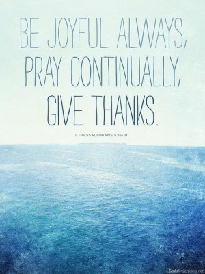 Be joyful always, pray continually, give thanks.
