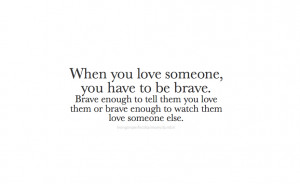 When you love someone, you have to be brave. Brave enough to tell them ...