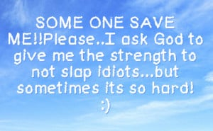 save me please i ask god to give me the strength to not slap idiots ...