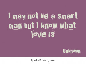 Love quotes - I may not be a smart man but i know what love is