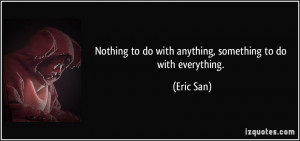 Nothing to do with anything, something to do with everything. - Eric ...