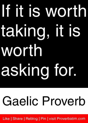 ... taking, it is worth asking for. - Gaelic Proverb #proverbs #quotes