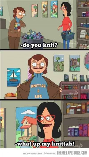 My knittah #bobs #burgers #funny #quotes