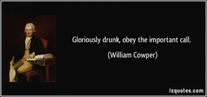 Gloriously drunk, obey the important call. - William Cowper