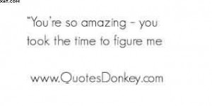 You're So Amazing-You Took The Time To Figure ME.