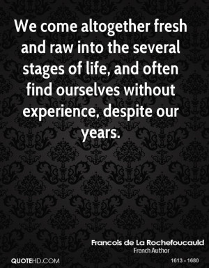 We come altogether fresh and raw into the several stages of life, and ...