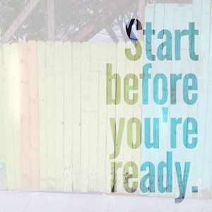 Steven Pressfield quote. Start before you're ready.