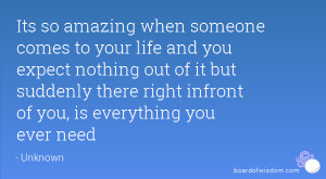 Its so amazing when someone comes to your life and you expect nothing ...