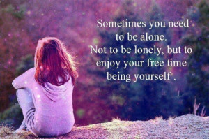 Loneliness Quote: Sometimes you need to be alone. Not...