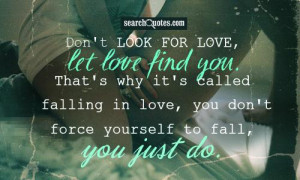 Don't look for love, let love find you. That's why it's called falling ...