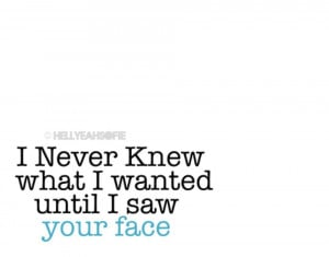 never knew what i wanted until i saw your face love quotes