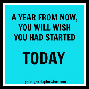 Year From Now, You Will Wish You Had Started Today.