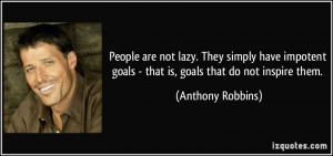 People are not lazy. They simply have impotent goals - that is, goals ...