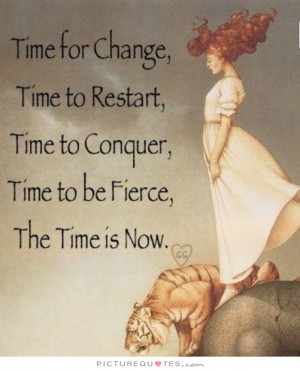 Time for change, time to restart, time to conquer, time to be fierce ...