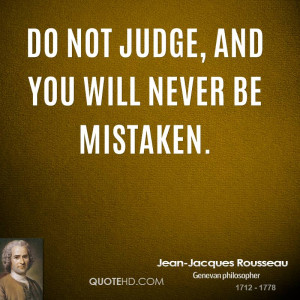 Do not judge, and you will never be mistaken.