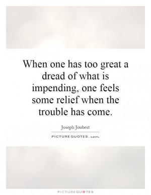 When one has too great a dread of what is impending, one feels some ...