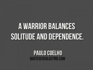 "warrior balances solitude and dependence."" – Paulo Coelho"
